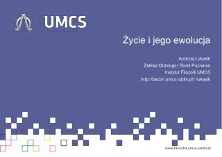 Życie i jego ewolucja Andrzej Łukasik Zakład Ontologii i Teorii Poznania Instytut Filozofii UMCS