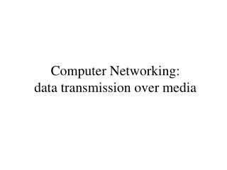 Computer Networking : data transmission over media