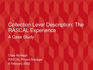 Collection Level Description: The RASCAL Experience A Case Study Clare McVeigh