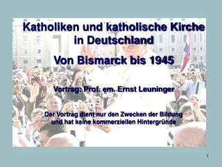 Katholiken und katholische Kirche in Deutschland Von Bismarck bis 1945  Vortrag: Prof. em. Ernst Leuninger  Der Vortrag