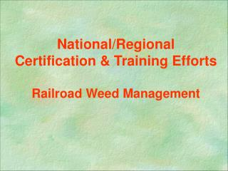 National/Regional Certification & Training Efforts  Railroad Weed Management
