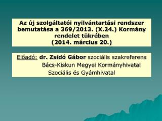 Előadó: dr. Zsidó Gábor  szociális szakreferens           Bács-Kiskun Megyei Kormányhivatal