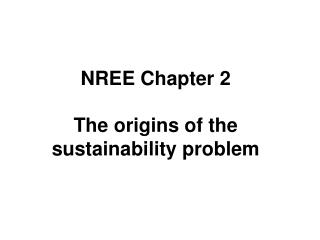 NREE Chapter 2 The origins of the sustainability problem