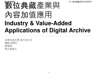 數位典藏產業與 內容加值應用 Industry & Value-Added Applications of Digital Archive