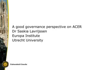 A good governance perspective on ACER Dr Saskia Lavrijssen Europa Institute Utrecht University