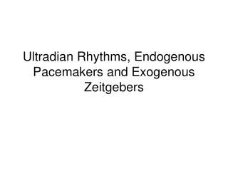 Ultradian Rhythms, Endogenous Pacemakers and Exogenous Zeitgebers