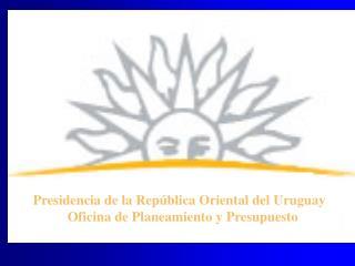 Presidencia de la Rep�blica Oriental del Uruguay           Oficina de Planeamiento y Presupuesto