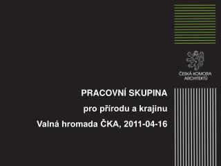 PRACOVN� SKUPINA  pro p?�rodu a krajinu  Valn� hromada ?KA, 2011-04-16