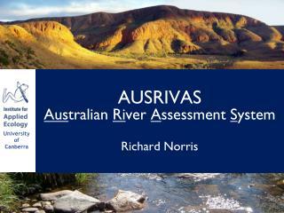 AUSRIVAS Aus tralian  Ri ver  A ssessment  S ystem Richard Norris