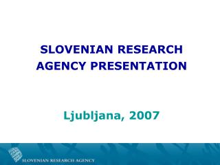 SLOVENIAN RESEARCH  AGENCY PRESENTATION Ljubljana, 2007