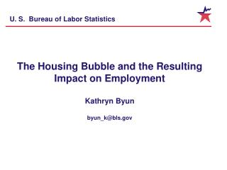The Housing Bubble and the Resulting Impact on Employment Kathryn Byun byun_k@bls