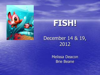 FISH! December 14 & 19, 2012 Melissa Deacon Brie Beane