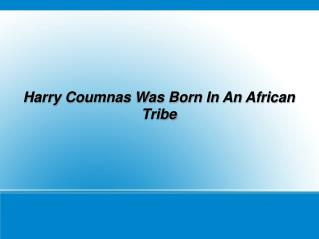 Harry Coumnas Was Born In An African Tribe