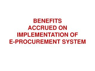 BENEFITS  ACCRUED ON  IMPLEMENTATION OF E-PROCUREMENT SYSTEM