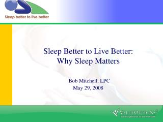 Sleep Better to Live Better: Why Sleep Matters Bob Mitchell, LPC May 29, 2008