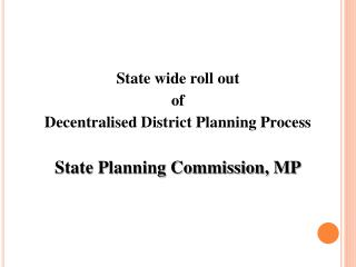 State wide roll out  of  Decentralised District Planning Process  State Planning Commission, MP