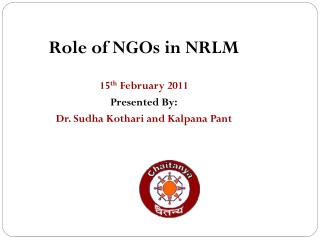 Role of NGOs in NRLM  15 th  February 2011 Presented By: Dr. Sudha Kothari and Kalpana Pant