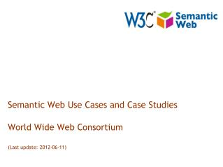 Semantic Web Use Cases and Case Studies World Wide Web Consortium (Last update: 2012-06-11)