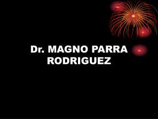 Dr. MAGNO PARRA RODRIGUEZ