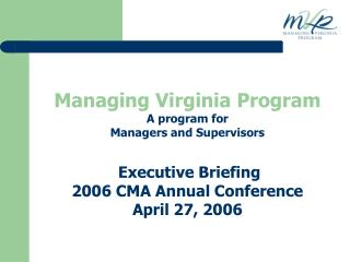 Managing Virginia Program A program for Managers and Supervisors   Executive Briefing 2006 CMA Annual Conference April