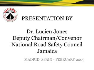 PRESENTATION BY  Dr. Lucien Jones Deputy Chairman/Convenor National Road Safety Council Jamaica