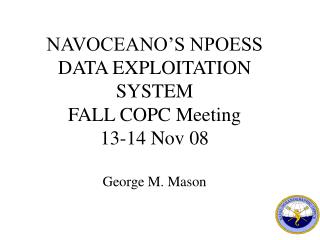 NAVOCEANO'S NPOESS DATA EXPLOITATION SYSTEM FALL COPC Meeting 13-14 Nov 08 George M. Mason