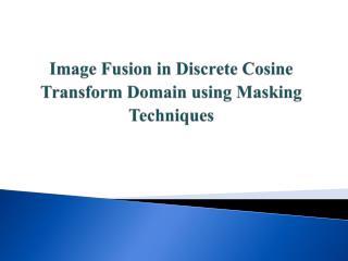 Image Fusion in Discrete Cosine Transform Domain using Masking Techniques