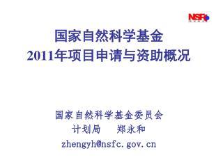 国家自然科学基金 2011 年项目申请与资助概况 国家自然科学基金委员会 计划局   郑永和 zhengyh@nsfc