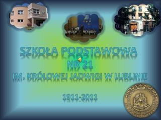 Szko?a podstawowa  Nr 21 Im .  Kr�lowej  jadwigi  w lublinie 1911-2011