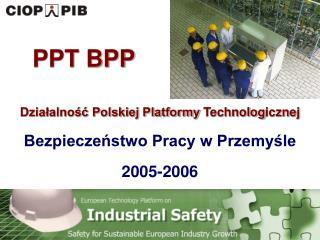 Działalność Polskiej Platformy  Technolog icznej  Bezpieczeństwo Pracy w Przemyśle 2005-2006