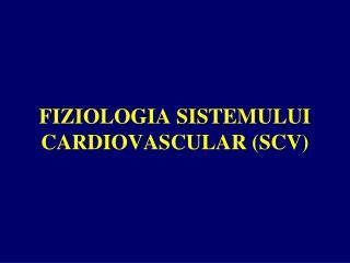 FI ZIOLOGIA SISTEMULUI CARDIOVASCULAR (SCV)
