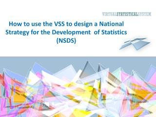 How to use the VSS to design a National S trategy  for the Development  of Statistics (NSDS)
