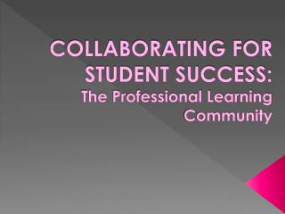 COLLABORATING FOR STUDENT SUCCESS: The Professional Learning Community