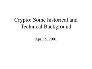 Crypto: Some historical and Technical Background April 5, 2001
