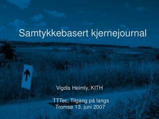 Samtykkebasert kjernejournal Vigdis Heimly, KITH   TTTec, Tilgang på langs  Tromsø 13. juni 2007