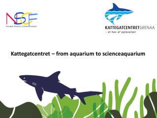 Kattegatcentret – from aquarium to  scienceaquarium