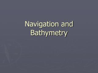 Navigation and Bathymetry