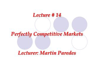 Lecture # 14 Perfectly Competitive Markets Lecturer: Martin Paredes
