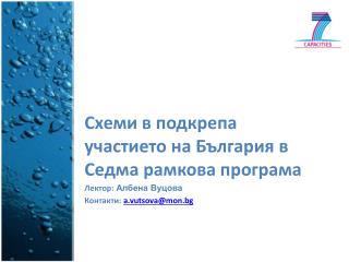 Схеми в подкрепа участието на България в Седма рамкова програма Лектор:  Албена Вуцова