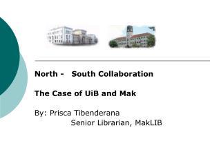North -   South Collaboration  The Case of UiB and Mak   By: Prisca Tibenderana               Senior Librarian, MakLIB