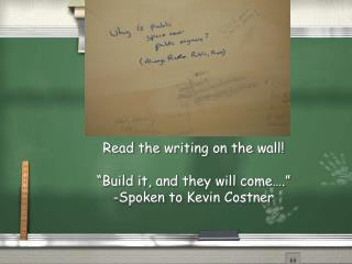 "Read the writing on the wall! ""Build it, and they will come…."" -Spoken to Kevin Costner"