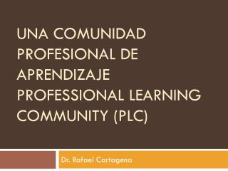 Una Comunidad Profesional de Aprendizaje PROFESSIONAL LEARNING COMMUNITY (PLC)