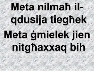 Meta nilmaħ il-qdusija tie g ħ ek Meta ġmielek jien nit g ħ axxaq bih