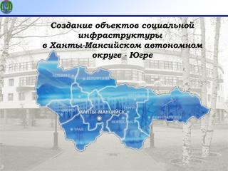 Создание объектов социальной инфраструктуры  в Ханты-Мансийском автономном  округе - Югре