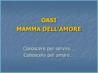 OASI   MAMMA DELL AMORE     Conoscere per servire...   Conoscere per amare...