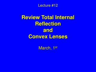 Lecture #12 Review Total Internal Reflection and Convex Lenses