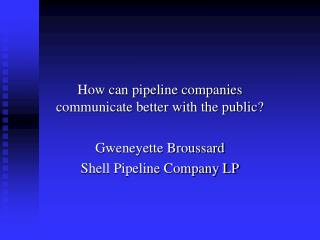 How can pipeline companies communicate better with the public? Gweneyette Broussard