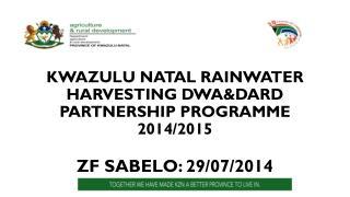 KWAZULU NATAL RAINWATER HARVESTING DWA&DARD PARTNERSHIP PROGRAMME 2014/2015 ZF SABELO: 29/07/2014