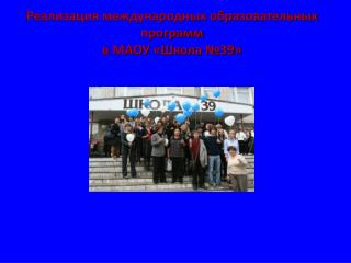 Реализация международных образовательных программ  в МАОУ «Школа №39»