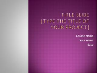 Title Slide [Type the title of your project]